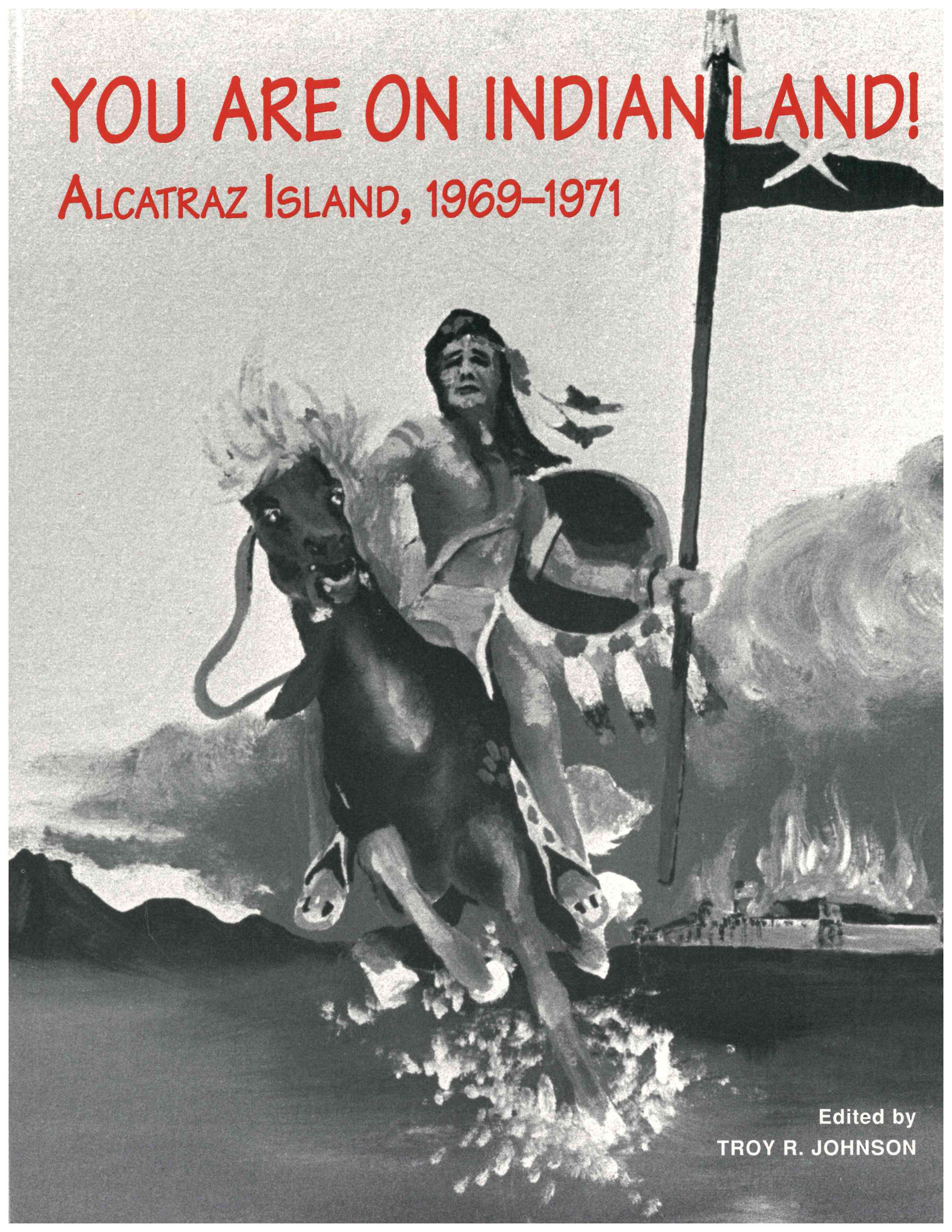 You Are on Indian Land: Alcatraz Island, 1969-1971 Edited By Troy R Johnson I  UCLA American Indian Studies Center, 1994