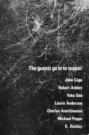 The Guests Go in to Supper: John Cage, Robert Ashley, Yoko Ono, Laurie Anderson, Et Al