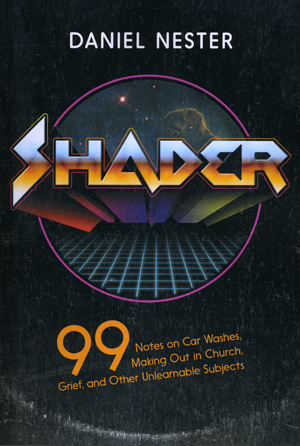 Shader: 99 Notes on Car Washes, Making Out in Church, Grief, and Other Unlearnable Subjects