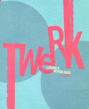 TwERK (Belladonna*, 2013) By LaTasha N. Nevada Diggs