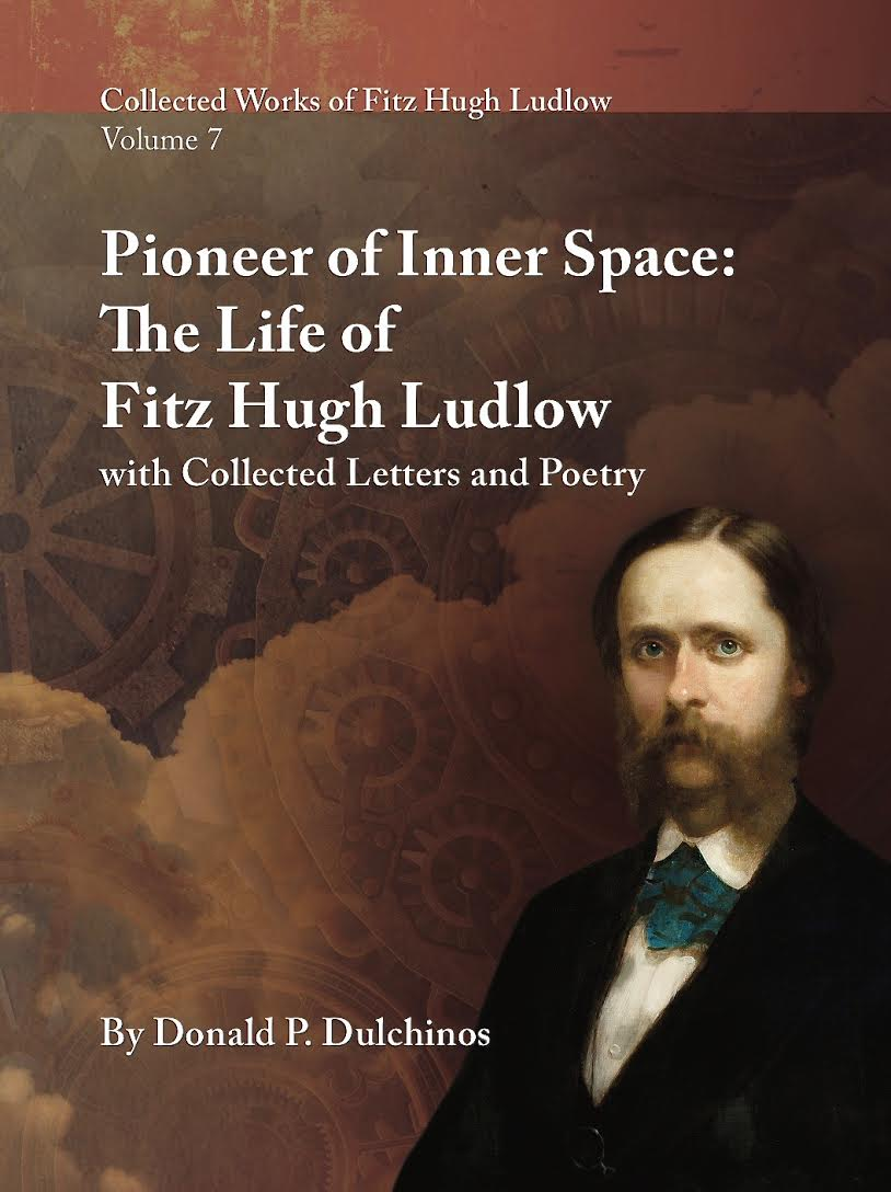 Collected Works of Fitz Hugh Ludlow, Volume 7: Pioneer of Inner Space: The Life of Fitz Hugh Ludlow, with Collected Letters and Poetry