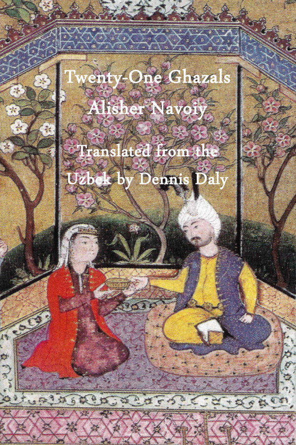 Twenty-one Ghazals by Alisher Navoiy, Translated From the Uzbek by Dennis Daly