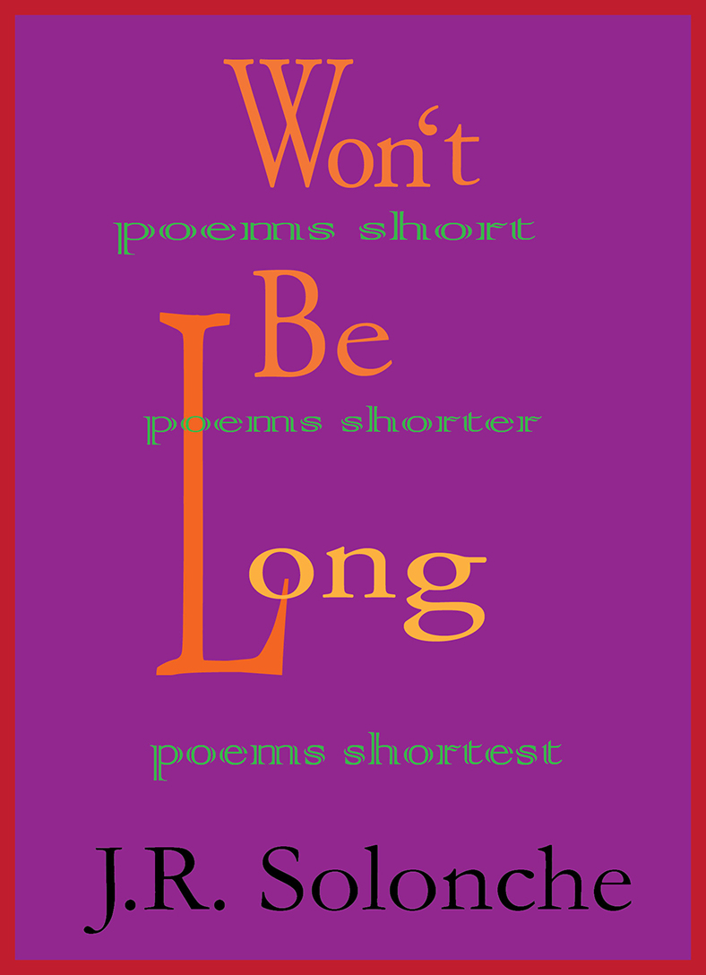 Won't Be Long; poems short, poems shorter, poems shortest
