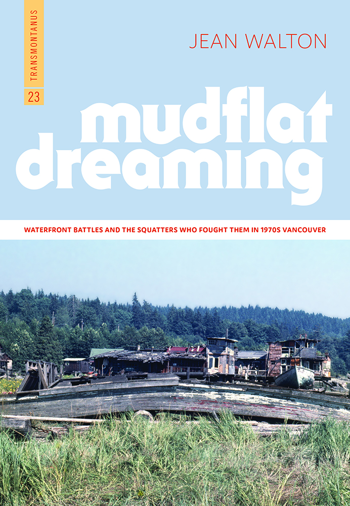 Mudflat Dreaming: Waterfront Battles and the Squatters Who Fought Them in 1970s Vancouver