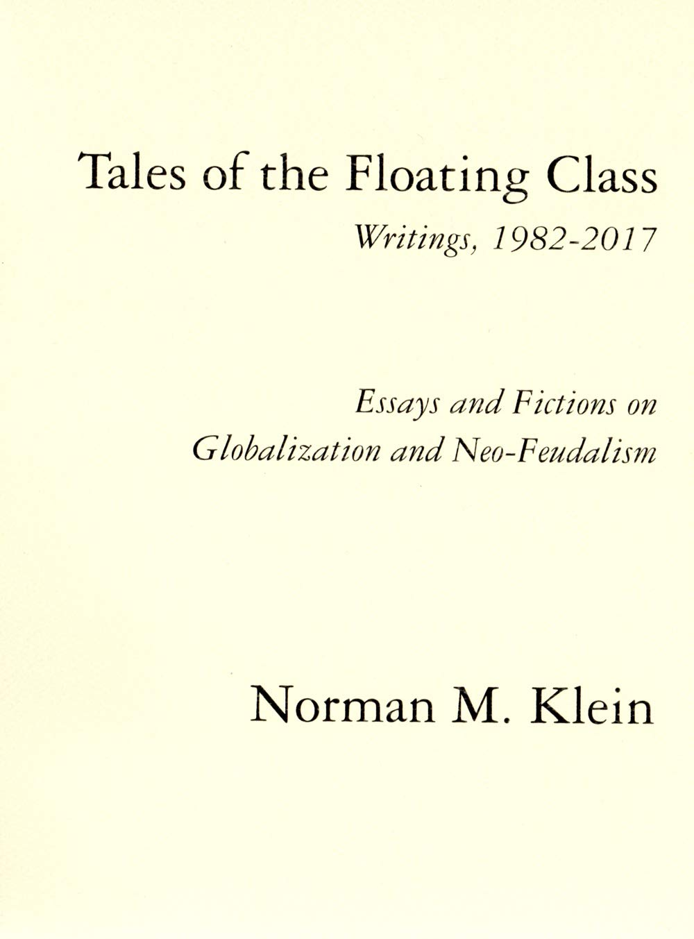 Tales of the Floating Class, Writings 1982-2017; Essays and Fictions on Globalization and Neo-Feudalism
