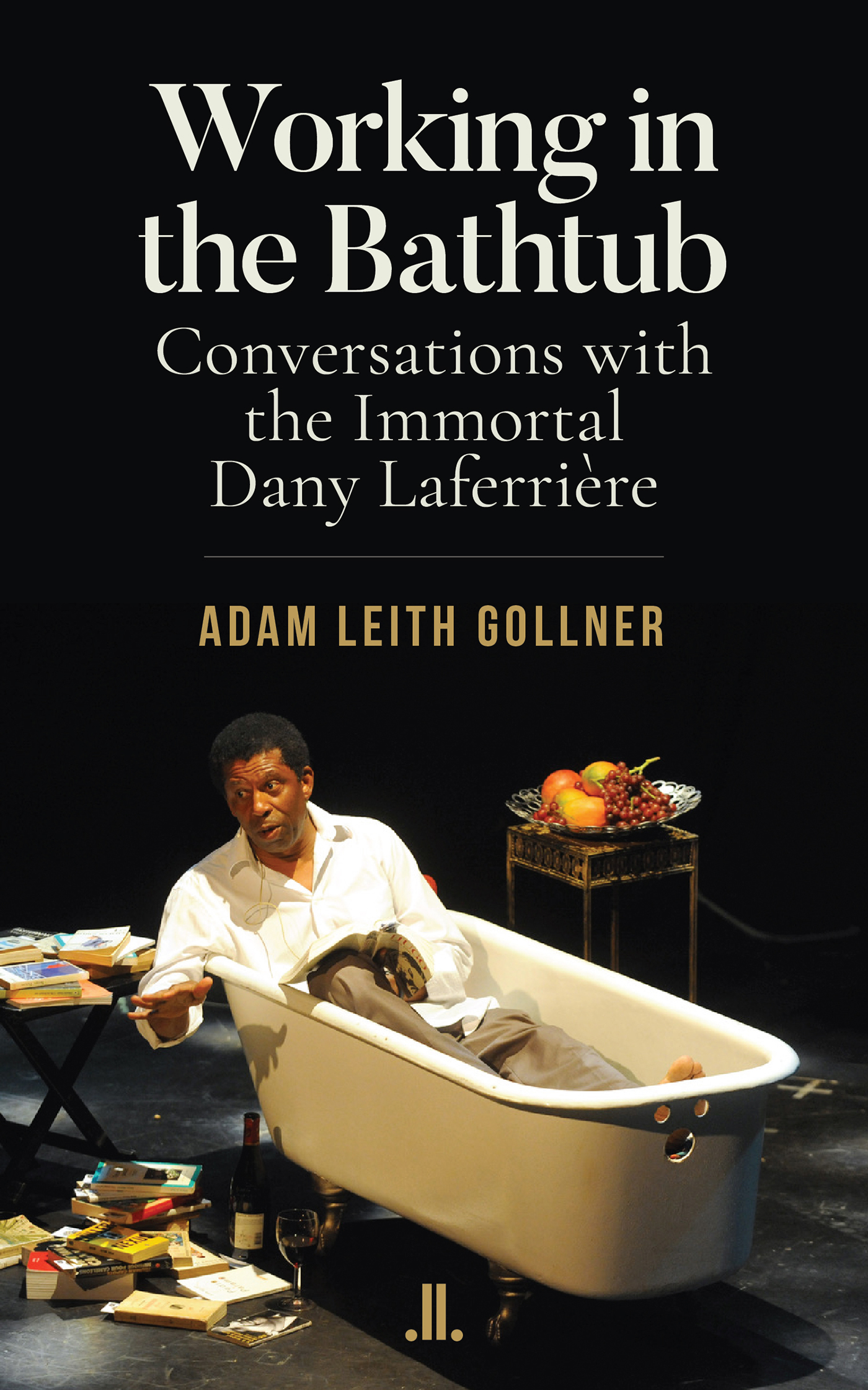 Working in the Bathtub: Conversations with the Immortal Dany Laferrière by Adam Leith Gollner | Linda Leith Publishing, 2020