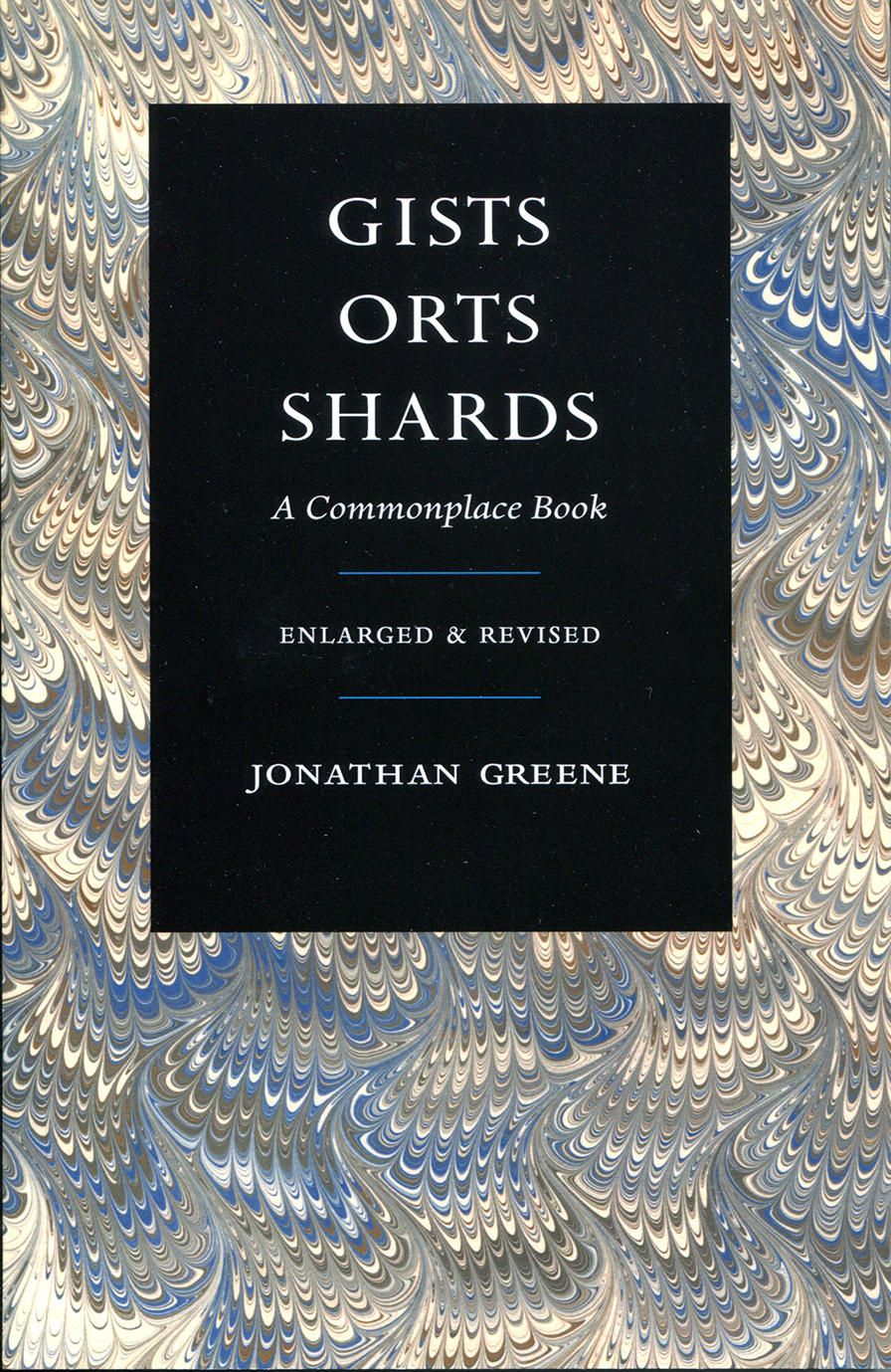 Gists, Orts, Shards: A Commonplace Book, Enlarged & Revised