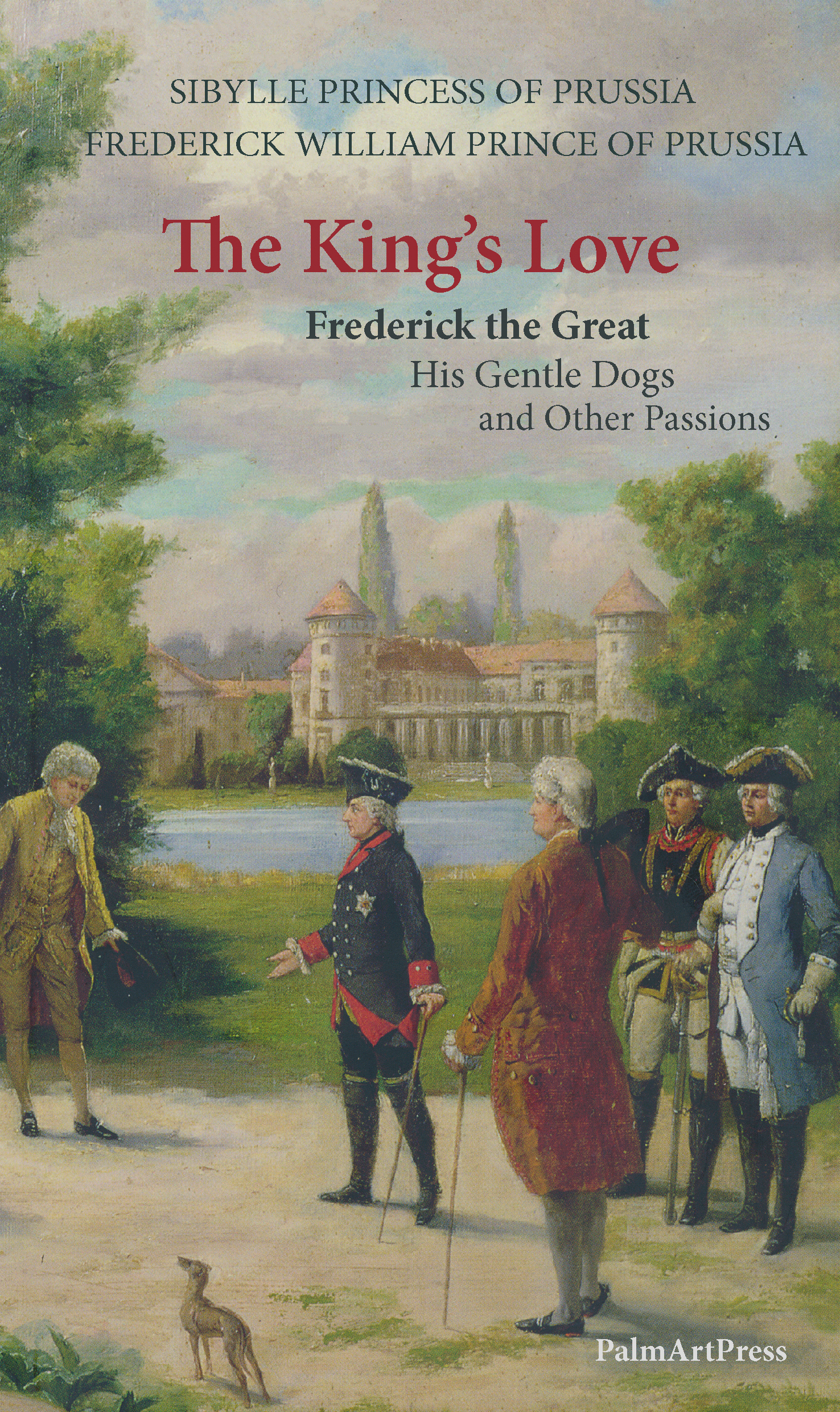 The King's Love: Frederick the Great, His Gentle Dogs and Other Passions