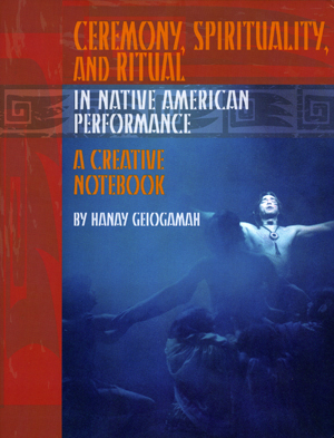 Ceremony, Spirituality, and Ritual in Native American Performance: A Creative Notebook