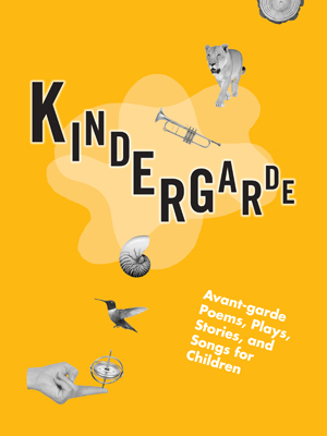 Kindergarde: Avant-Garde Poems, Plays, Stories, and Songs for Children