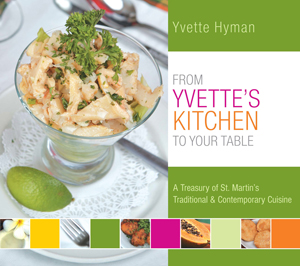 From Yvette's Kitchen To Your Table: A Treasury of St. Martin's Traditional & Contemporary Cuisine