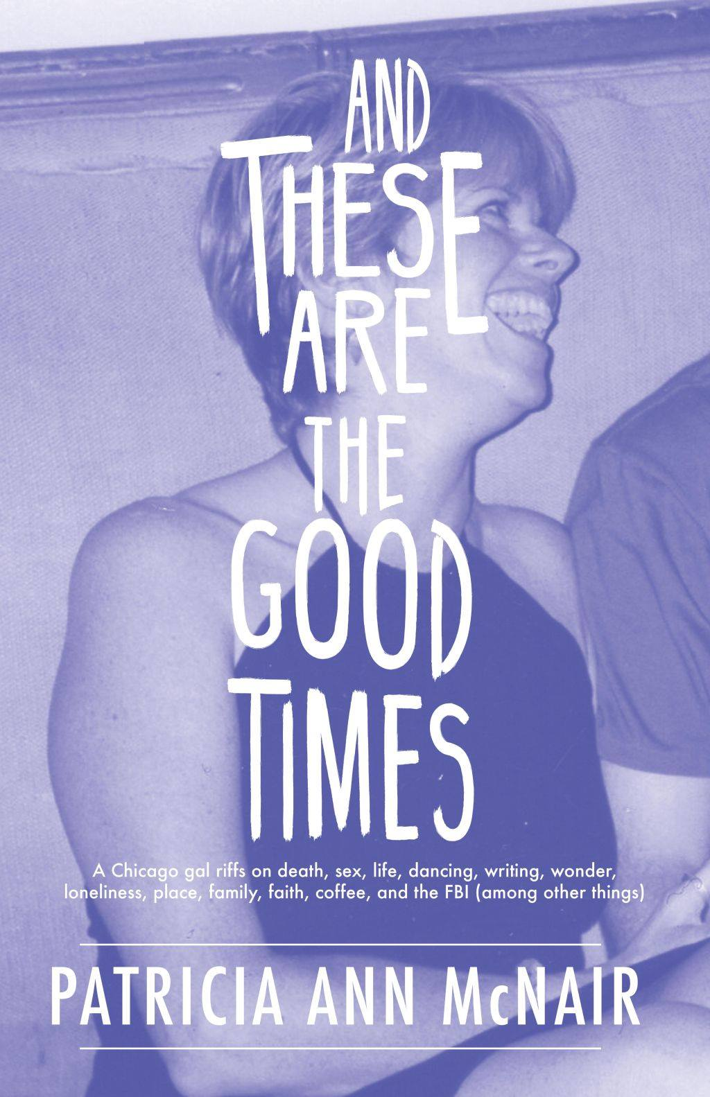 AND THESE ARE THE GOOD TIMES: A Chicago gal riffs on death, sex, life, dancing, writing, wonder, loneliness, place, family, faith, coffee, and the FBI (among other things)