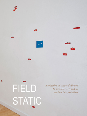 Field Static: a collection of essays dedicated to the Object and its various interpretations