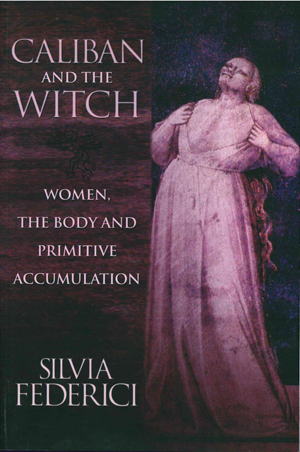 Caliban and the Witch: Women, the Body and Primitive Accumulation, Silvia Federici