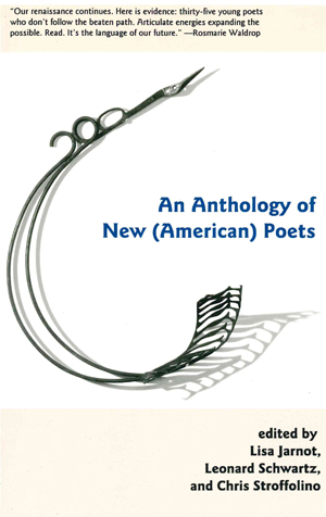 AN ANTHOLOGY OF NEW (AMERICAN) POETS, Lisa Jarnot, L Schwartz and C Stroffolino, Eds.