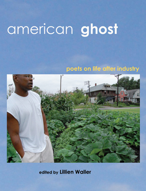 American Ghost: Poets on Life After Industry edited by Lillien Waller (2011)