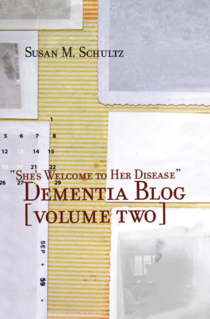 """She's Welcome to Her Disease"" [Dementia Blog, Volume Two] Susan M Schultz"