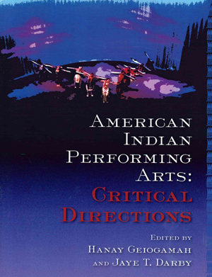American Indian Performing Arts: Critical Directions edited by Hanay Geiogamah and Jaye T Darby (2009)