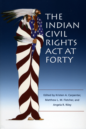 The Indian Civil Rights Act at Forty edited by K Carpenter, L Fletcher, and A Riley (2012)