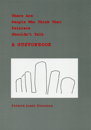 There Are People Who Say That Painters Shouldn't Talk: A GUSTONBOOK by Patrick James Dunagan (2011)