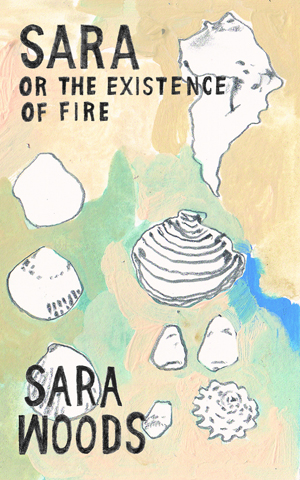 Sara Or the Existence of Fire Sara Woods