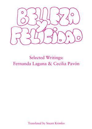 Belleza y Felicidad: Selected Writings of Fernanda Laguna and Cecilia Pavon Fernanda Laguna and Cecilia Pavon