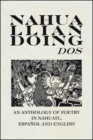 Nahualliandoing Dos: An Anthology of Poetry in Nahuatl, Espanol and English | Edited by Juan Tejeda and Anisa Onofre