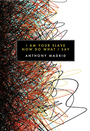 I Am Your Slave Now Do What I Say | Anthony Madrid | Canarium Books
