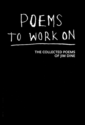 Poems To Work On: The Collected Poems of Jim Dine Jim Dine