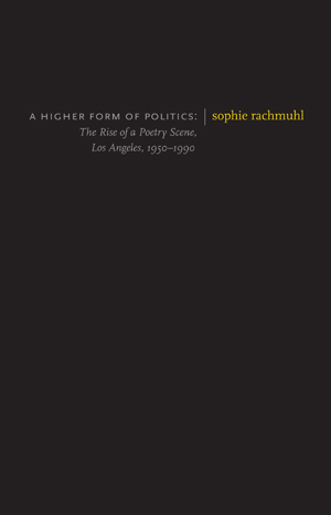 A Higher Form of Politics: The Rise of a Poetry Scene, Los Angeles, 1950-1990 Sophie Rachmuhl