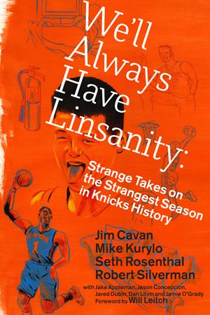 We'll Always Have Linsanity: Strange Takes on the Strangest Season in Knicks History | Jim Cavan, M Kurylo, S Rosenthal, R Silverman | 99: The Press