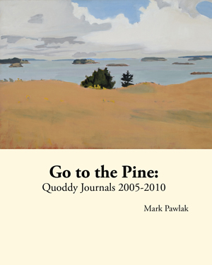 Go to the Pine: Quoddy Journals 2005-2010, Mark Pawlak