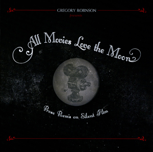 All Movies Love the Moon: Prose Poems on Silent Film
