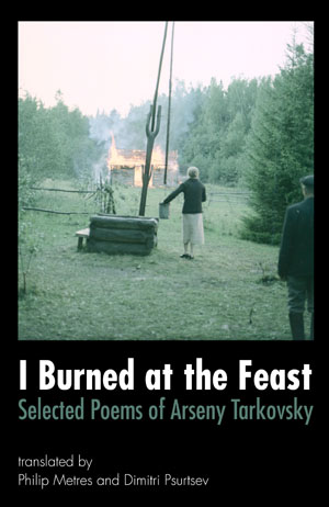 I Burned at the Feast: Selected Poems of Arseny Tarkovsky Arseny Tarkovsky