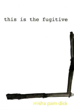this is the fugitive | Misha Pam Dick | Essay Press