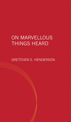 On Marvellous Things Heard, Gretchen E Henderson