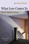 What Love Comes To: New and Selected Poems | Ruth Stone | Copper Canyon Press