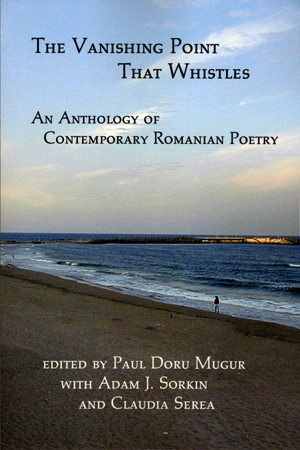 The Vanishing Point That Whistles: An Anthology of Contemporary Romanian Poetry edited by Paul Doru Mugur, Adam J 