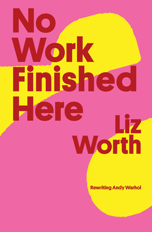 No Work Finished Here: Rewriting Andy Warhol Liz Worth
