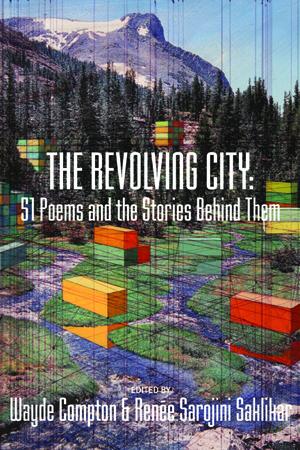 The Revolving City: 51 Poems and the Stories Behind Them | W. Compton & R. Sarojini Saklikar, Eds. | Anvil Press