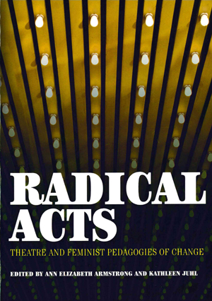 Radical Acts: Theatre and Feminist Pedagogies of Change, Ann Elizabeth Armstrong and Kathleen Juhl, Editors