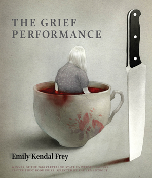 The Grief Performance | Emily Kendal Frey | Cleveland State University Poetry Center