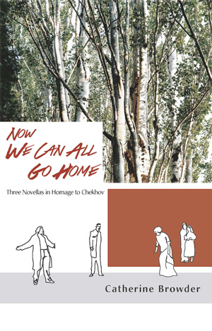 Now We Can All Go Home: Three Novellas in Homage to Chekhov Catherine Browder