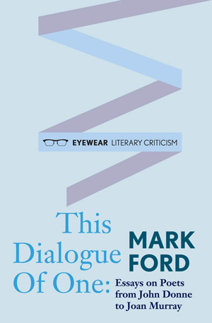 This Dialogue of One: Essays on Poets from John Donne to Joan Murray Mark Ford