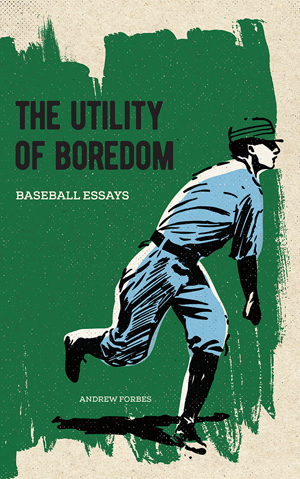 The Utility of Boredom: Baseball Essays Andrew Forbes