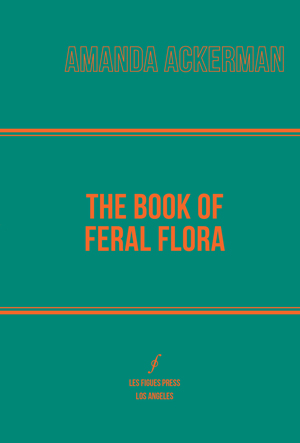The Book of Feral Flora Amanda Ackerman