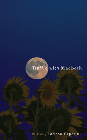 Traffic with Macbeth | Larissa Szporluk | Tupelo Press