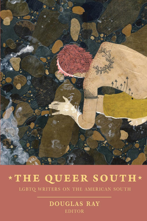 The Queer South: LGBTQ Writers on the American South Douglas Ray, Editor