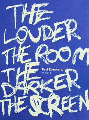 The Louder the Room the Darker the Screen Paul Ebenkamp