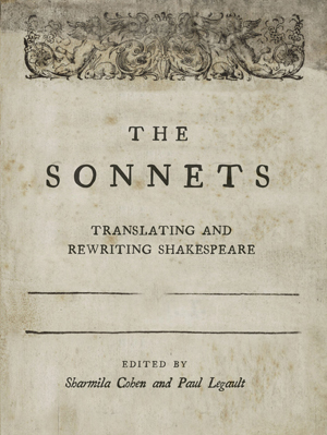 The Sonnets: Translating and Rewriting Shakespeare | Sharmila Cohen and Paul Legault, Editors | Translations by Rae Armantrout, Mary Jo Bang, Jen Bervin, Paul Celan, Tan Lin, Harryette Mullen, Ron Padgett, Donald Revell, Michelle Taransky, Jerome Rothenberg, Juliana Spahr, and others